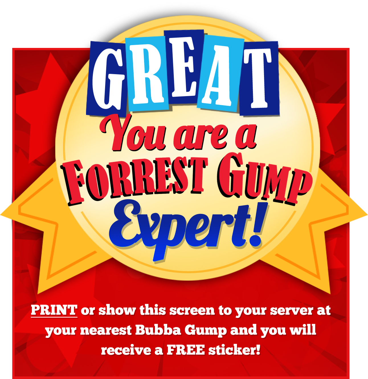 Great! You are a Forrest Gump Expert! - PRINT or show this screen to your server at Bubba Gump Hong Kong and you will receive a free postcard!